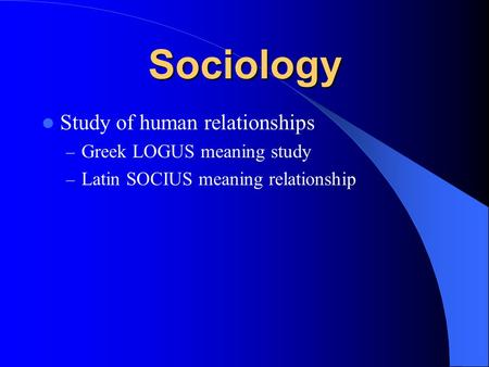 Sociology Study of <strong>human</strong> <strong>relationships</strong> – Greek LOGUS meaning study – Latin SOCIUS meaning <strong>relationship</strong>.