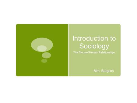 Introduction to Sociology The Study of Human Relationships Mrs. Burgess.