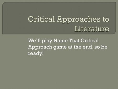 We'll play Name That Critical Approach game at the end, so be ready!