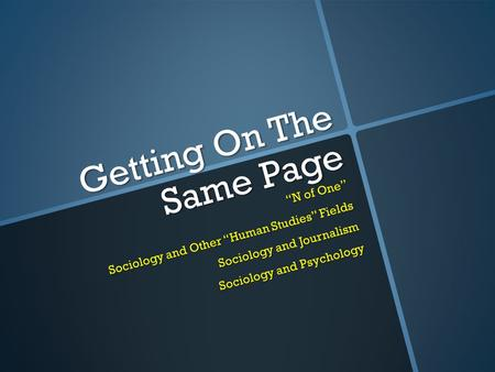 "Getting On The Same Page ""N of One"" Sociology and Other ""Human Studies"" Fields Sociology and Journalism Sociology and Psychology."