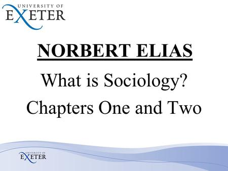 NORBERT ELIAS What is Sociology? Chapters One and Two.