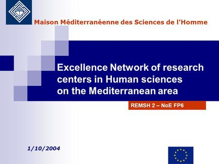 Excellence Network of research centers in Human sciences on the Mediterranean area 1/10/2004 Maison Méditerranéenne des Sciences de l'Homme REMSH 2 – NoE.