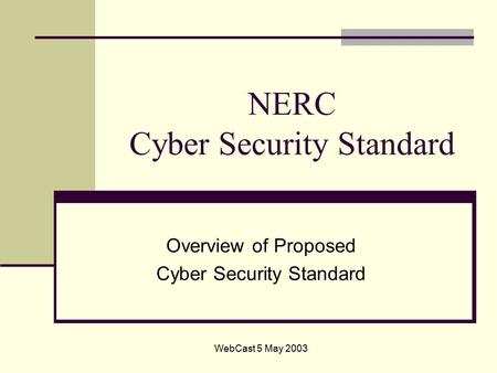 WebCast 5 May 2003 NERC Cyber Security Standard Overview of Proposed Cyber Security Standard.
