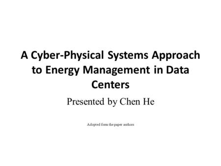 A Cyber-Physical Systems Approach to Energy Management in Data Centers Presented by Chen He Adopted form the paper authors.