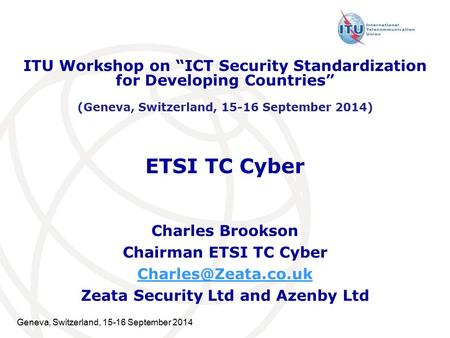 Geneva, Switzerland, 15-16 September 2014 ETSI TC Cyber Charles Brookson Chairman ETSI TC Cyber Zeata Security Ltd and Azenby Ltd ITU.
