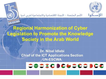 Regional Harmonization of Cyber Legislation to Promote the Knowledge Society in the Arab World Dr. Nibal Idlebi Chief of the ICT Applications Section UN-ESCWA.