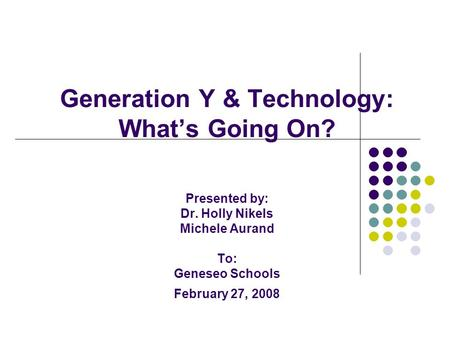 Generation Y & Technology: What's Going On? Presented by: Dr. Holly Nikels Michele Aurand To: Geneseo Schools February 27, 2008.