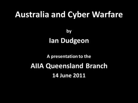 Australia and Cyber Warfare by Ian Dudgeon A presentation to the AIIA Queensland Branch 14 June 2011.
