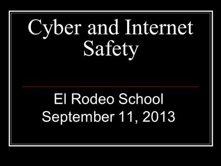 Cyber and Internet Safety El Rodeo School September 11, 2013.