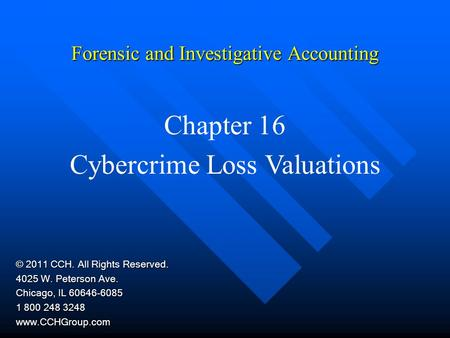 Forensic and Investigative Accounting Chapter 16 Cybercrime Loss Valuations © 2011 CCH. All Rights Reserved. 4025 W. Peterson Ave. Chicago, IL 60646-6085.