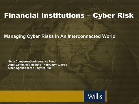 Financial Institutions – Cyber Risk Managing Cyber Risks In An Interconnected World State Compensation Insurance Fund Audit Committee Meeting – February.