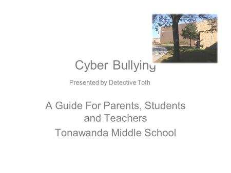 Cyber Bullying Presented by Detective Toth A Guide For Parents, Students and Teachers Tonawanda Middle School.
