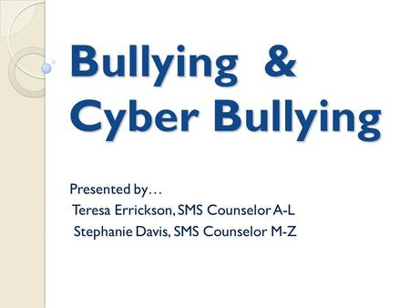 Bullying & Cyber Bullying Presented by… Teresa Errickson, SMS Counselor A-L Stephanie Davis, SMS Counselor M-Z.