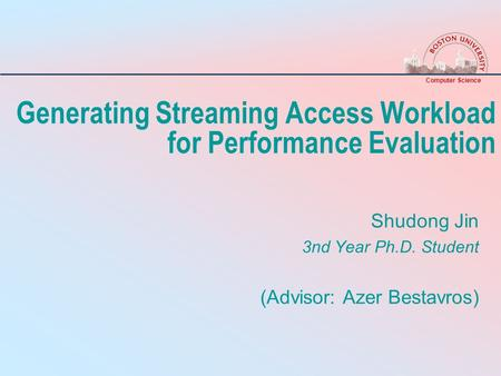 Computer Science Generating Streaming Access Workload for Performance Evaluation Shudong Jin 3nd Year Ph.D. Student (Advisor: Azer Bestavros)