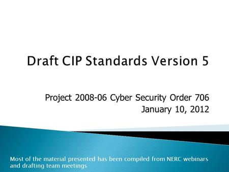 Project 2008-06 Cyber Security Order 706 January 10, 2012 Most of the material presented has been compiled from NERC webinars and drafting team meetings.