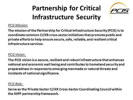 Partnership for Critical Infrastructure Security PCIS Mission: The mission of the Partnership for Critical Infrastructure Security (PCIS) is to coordinate.