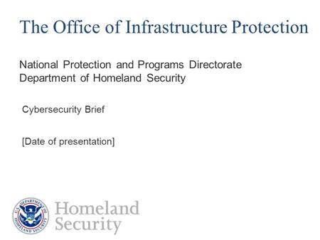 National Protection and Programs Directorate Department of Homeland Security The Office of Infrastructure Protection Cybersecurity Brief [Date of presentation]