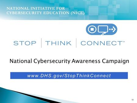 National Cybersecurity Awareness Campaign 11 www.DHS.gov/StopThinkConnect.