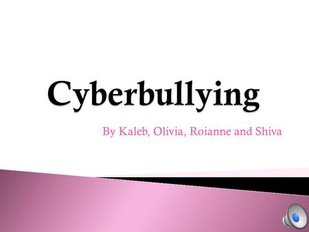 By Kaleb, Olivia, Roianne and Shiva Cyber bullying is becoming bigger and bigger. People don't realize that what they're doing is hurting people. Cyber.