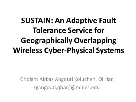 SUSTAIN: An Adaptive Fault Tolerance Service for Geographically Overlapping Wireless Cyber-Physical Systems Gholam Abbas Angouti Kolucheh, Qi Han