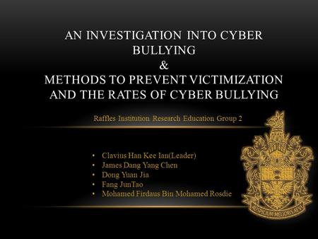Raffles Institution Research Education Group 2 AN INVESTIGATION INTO CYBER BULLYING & METHODS TO PREVENT VICTIMIZATION AND THE RATES OF CYBER BULLYING.