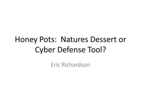 Honey Pots: Natures Dessert or Cyber Defense Tool? Eric Richardson.