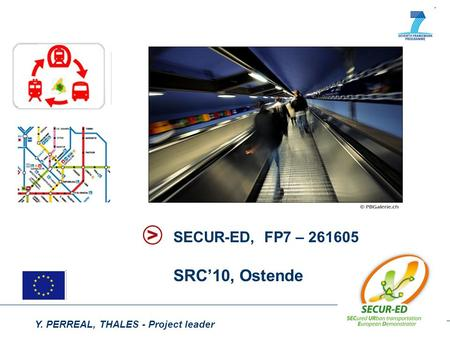 Y. PERREAL, THALES - Project leader SECUR-ED, FP7 – 261605 SRC'10, Ostende.