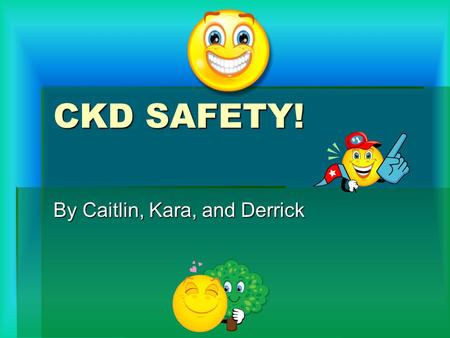 CKD SAFETY! By Caitlin, Kara, and Derrick. EMOTICONS.  Emoticons are symbols that can be created with an ordinary keyboard to represent a variety of.