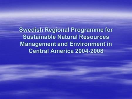 Swedish Regional Programme for Sustainable Natural Resources Management and Environment in Central America 2004-2008.