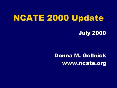NCATE 2000 Update July 2000 Donna M. Gollnick www.ncate.org.