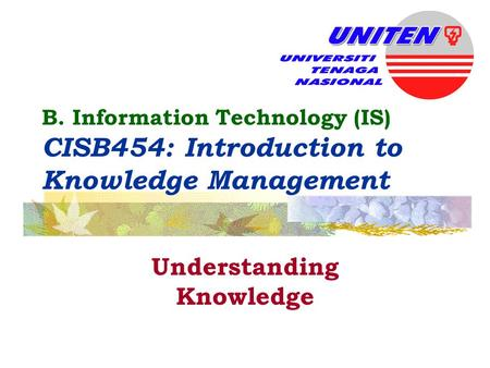 B. Information Technology (IS) CISB454: Introduction to Knowledge Management Understanding Knowledge.