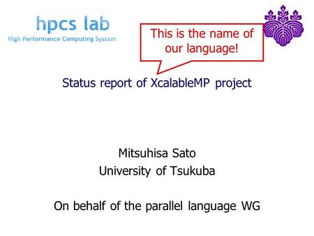 Status report of XcalableMP project Mitsuhisa Sato University of Tsukuba On behalf of the parallel language WG This is the name of our language!