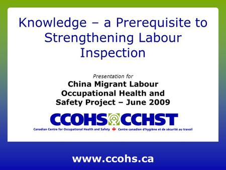 Presentation for China Migrant Labour Occupational Health and Safety Project – June 2009 Knowledge – a Prerequisite to Strengthening Labour Inspection.