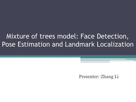 Mixture of trees model: Face Detection, Pose Estimation and Landmark Localization Presenter: Zhang Li.