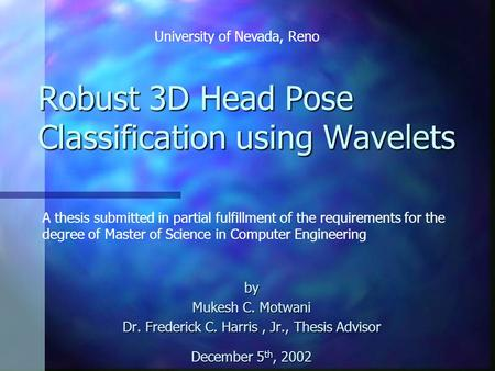 Robust 3D Head Pose Classification using Wavelets by Mukesh C. Motwani Dr. Frederick C. Harris, Jr., Thesis Advisor December 5 th, 2002 A thesis submitted.