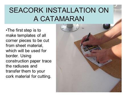 SEACORK INSTALLATION ON A CATAMARAN The first step is to make templates of all corner pieces to be cut from sheet material, which will be used for border.