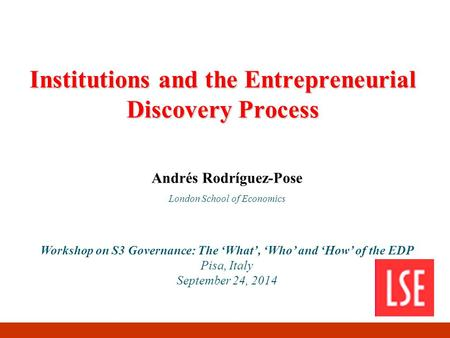 Institutions and the Entrepreneurial Discovery Process Andrés Rodríguez-Pose London School of Economics Workshop on S3 Governance: The 'What', 'Who' and.