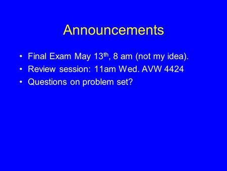 Announcements Final Exam May 13th, 8 am (not my idea).