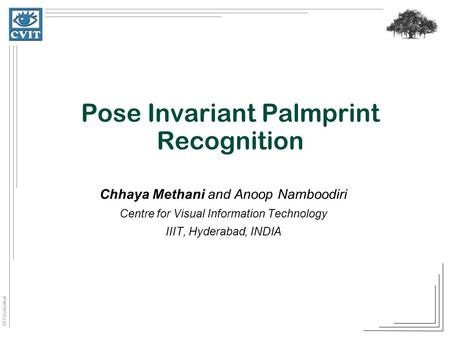 IIIT Hyderabad Pose Invariant Palmprint Recognition Chhaya Methani and Anoop Namboodiri Centre for Visual Information Technology IIIT, Hyderabad, INDIA.