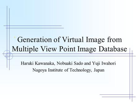 Generation of Virtual Image from Multiple View Point Image Database Haruki Kawanaka, Nobuaki Sado and Yuji Iwahori Nagoya Institute of Technology, Japan.