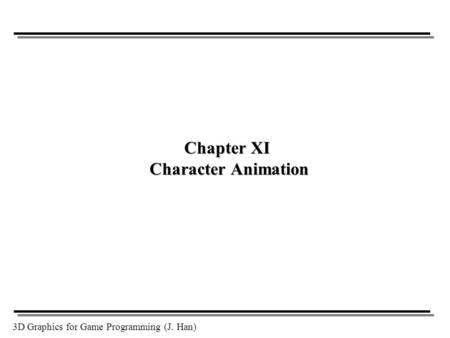 3D Graphics for Game Programming (J. Han) Chapter XI Character Animation.
