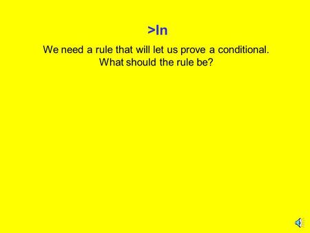 >In We need a rule that will let us prove a conditional. What should the rule be?