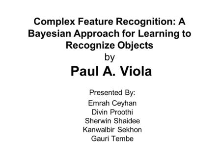 Complex Feature Recognition: A Bayesian Approach for Learning to Recognize Objects by Paul A. Viola Presented By: Emrah Ceyhan Divin Proothi Sherwin Shaidee.