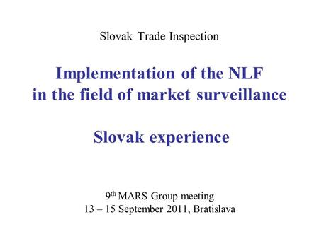 Slovak Trade Inspection Implementation of the NLF in the field of market surveillance Slovak experience 9 th MARS Group meeting 13 – 15 September 2011,