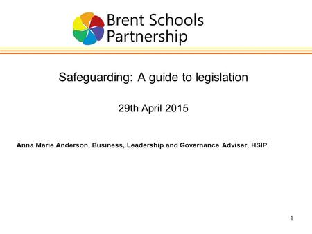 1 Safeguarding: A guide to legislation 29th April 2015 Anna Marie Anderson, Business, Leadership and Governance Adviser, HSIP.