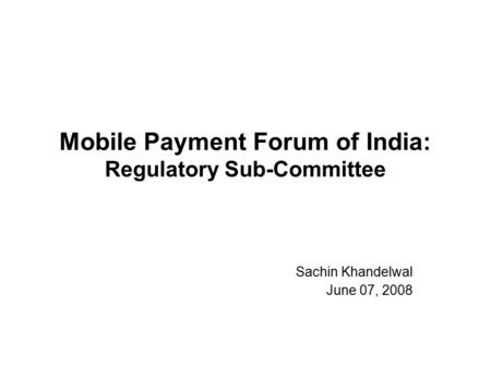 Mobile Payment Forum of India: Regulatory Sub-Committee Sachin Khandelwal June 07, 2008.