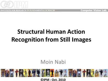 Structural Human Action Recognition from Still Images Moin Nabi Computer Vision Lab. ©IPM - Oct. 2010.
