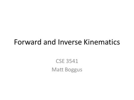 Forward and Inverse Kinematics CSE 3541 Matt Boggus.