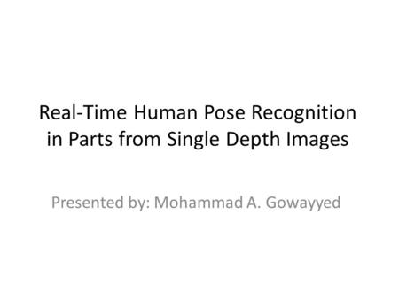 Real-Time Human Pose Recognition in Parts from Single Depth Images Presented by: Mohammad A. Gowayyed.