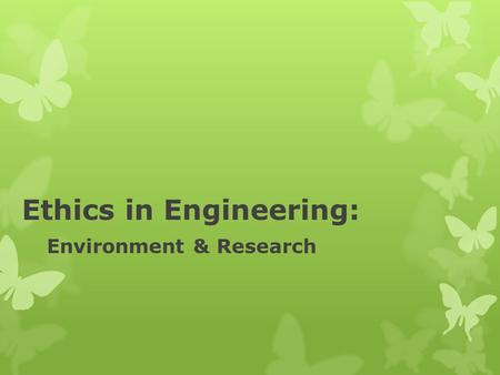 "Ethics in Engineering: Environment & Research. From the ASME Code of Ethics, The Code of Canons #8: ""Engineers shall consider environmental impact in."